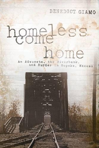 Homeless Come Home: An Advocate, the Riverbank, and Murder in Topeka, Kansas (Paperback)