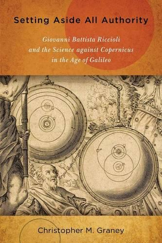 Setting Aside All Authority: Giovanni Battista Riccioli and the Science against Copernicus in the Age of Galileo (Paperback)