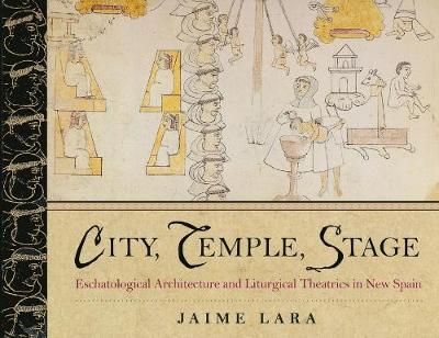 City, Temple, Stage: Eschatalogical Architecture and Liturgical Theatrics in New Spain (Hardback)