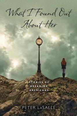 What I Found Out About Her: Stories of Dreaming Americans - Richard Sullivan Prize in Short Fiction (Paperback)