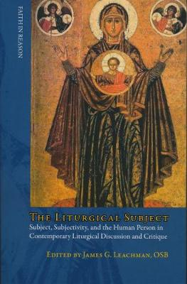 The Liturgical Subject: Subject, Subjectivity, and the Human Person in Contemporary Liturgical Discussion and Critique - Faith in Reason (Paperback)