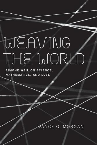 Weaving the World: Simone Weil on Science, Mathematics, and Love (Paperback)
