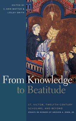 From Knowledge to Beatitude: St. Victor, Twelfth-Century Scholars, and Beyond: Essays in Honor of Grover A. Zinn, Jr. (Hardback)