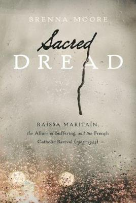 Sacred Dread: Raissa Maritain, the Allure of Suffering, and the French Catholic Revival (1905-1944) (Paperback)