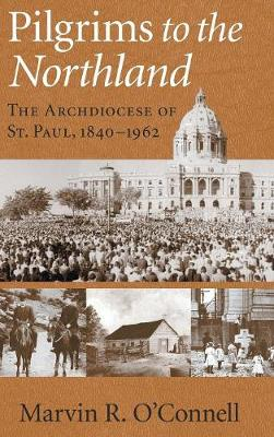 Pilgrims to the Northland: The Archdiocese of St.Paul, 1840-1962 (Hardback)