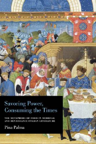 Savoring Power, Consuming the Times: The Metaphors of Food in Medieval and Renaissance Italian Literature (Paperback)
