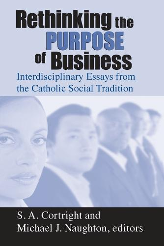 Rethinking the Purpose of Business: Interdisciplinary Essays from the Catholic Social Tradition - Catholic Social Tradition (Paperback)