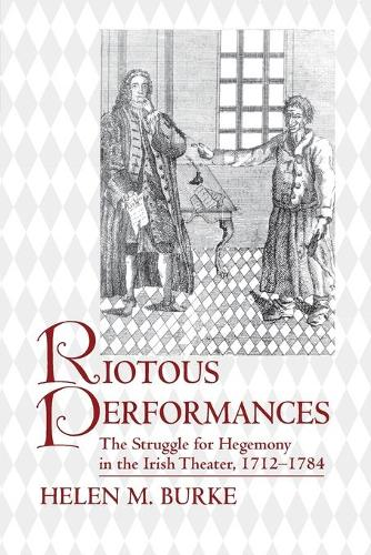 Riotous Performances: The Struggle for Hegemony in the Irish Theater, 1712-1784 (Paperback)