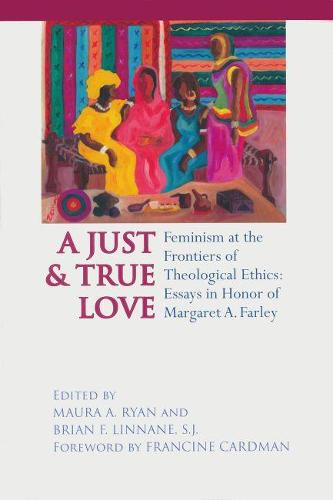 A Just and True Love: Feminism at the Frontiers of Theological Ethics - Essays in Honor of Margaret Farley (Hardback)