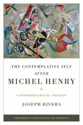 The Contemplative Self after Michel Henry: A Phenomenological Theology - Thresholds in Philosophy and Theology (Paperback)