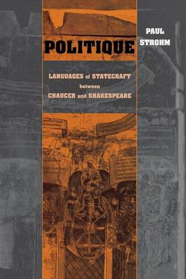 Politique: Languages of Statecraft Between Chaucer and Shakespeare (Paperback)