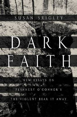 Dark Faith: New Essays on Flannery O'Connor's The Violent Bear It Away (Paperback)