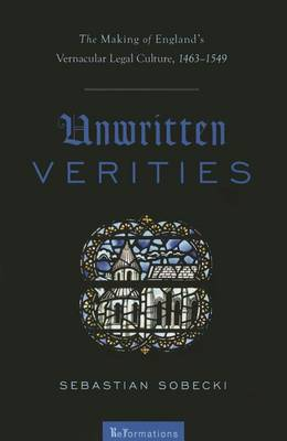 Unwritten Verities: The Making of England's Vernacular Legal Culture, 1463-1549 - ReFormations: Medieval & Early Modern (Paperback)