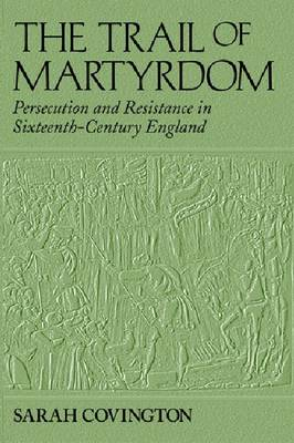 The Trail of Martyrdom: Persecution and Resistance in Sixteenth-Century England (Hardback)