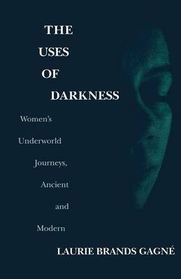 The Uses of Darkness: Women's Underworld Journeys, Ancient and Modern (Paperback)