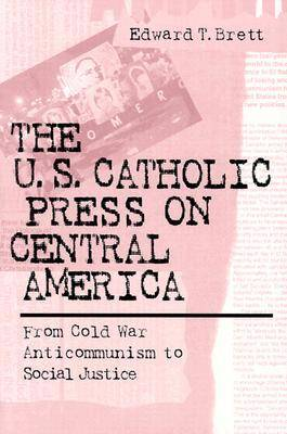 The U.S. Catholic Press on Central America: From Cold War Anticommunism to Social Justice (Paperback)