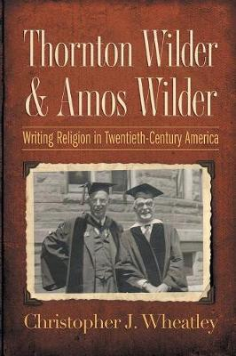 Thornton Wilder and Amos Wilder: Writing Religion in Twentieth-Century America (Paperback)