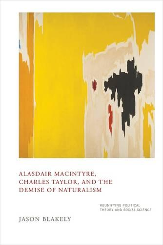 Alasdair MacIntyre, Charles Taylor, and the Demise of Naturalism: Reunifying Political Theory and Social Science (Hardback)