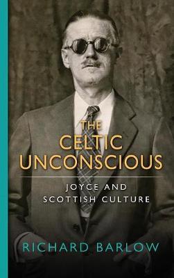 The Celtic Unconscious: Joyce and Scottish Culture (Hardback)