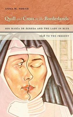 Quill and Cross in the Borderlands: Sor Maria de Agreda and the Lady in Blue, 1628 to the Present (Hardback)