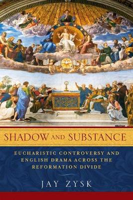 Shadow and Substance: Eucharistic Controversy and English Drama across the Reformation Divide - ReFormations: Medieval and Early Modern (Paperback)