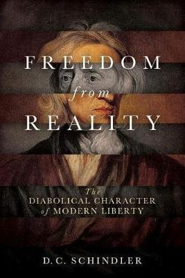 Freedom from Reality: The Diabolical Character of Modern Liberty (Hardback)