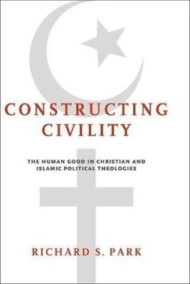 Constructing Civility: The Human Good in Christian and Islamic Political Theologies (Hardback)