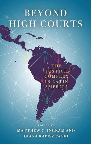 Beyond High Courts: The Justice Complex in Latin America - Helen Kellogg Institute for International Studies (Hardback)