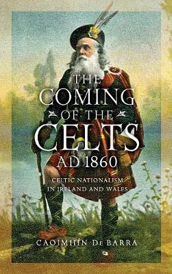 The Coming of the Celts, AD 1860: Celtic Nationalism in Ireland and Wales (Hardback)