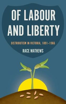 Of Labour and Liberty: Distributism in Victoria, 1891-1966 (Hardback)