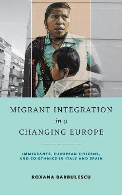 Migrant Integration in a Changing Europe: Immigrants, European Citizens, and Co-ethnics in Italy and Spain - Kellogg Institute Series on Democracy and Development (Hardback)