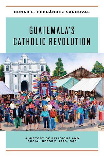 Guatemala's Catholic Revolution: A History of Religious and Social Reform, 1920-1968 (Hardback)