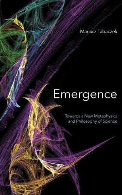 Emergence: Towards A New Metaphysics and Philosophy of Science (Hardback)