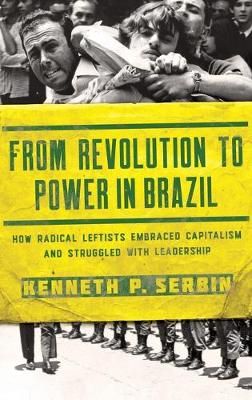 From Revolution to Power in Brazil: How Radical Leftists Embraced Capitalism and Struggled with Leadership - Kellogg Institute Series on Democracy and Development (Hardback)