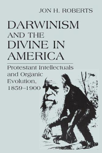 Darwinism and the Divine in America: Protestant Intellectuals and Organic Evolution, 1859-1900 - Erasmus Institute Books (Hardback)