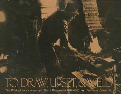 To Draw, Upset and Weld: Work of the Pennsylvania Rural Blacksmith, 1742-1935 (Paperback)