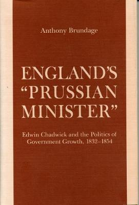 England's Prussian Minister: Edwin Chadwick and the Politics of Government Growth, 1832-54 (Hardback)