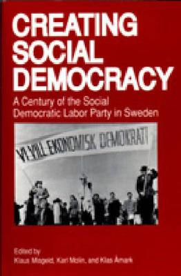 Creating Social Democracy: A Century of the Social Democratic Labor Party in Sweden (Hardback)