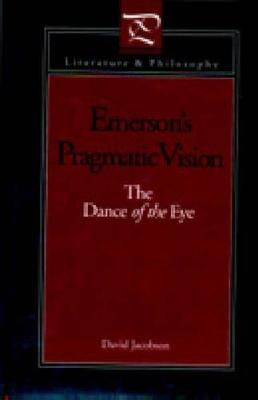 Emerson's Pragmatic Vision: The Dance of the Eye - Literature and Philosophy (Hardback)