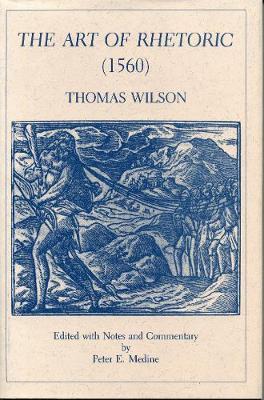 The Art of Rhetoric: (1560) Thomas Wilson (Hardback)