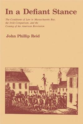 In a Defiant Stance: The Conditions of Law in Massachusetts Bay, the Irish Comparison, and the Coming of the American Revolution (Hardback)