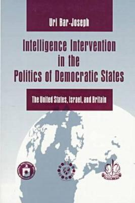 Intelligence Intervention in the Politics of Democratic States: The United States, Israel, and Britain (Paperback)