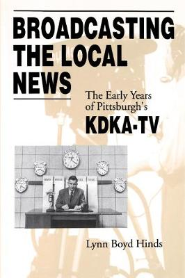 Broadcasting the Local News: The Early Years of Pittsburgh's KDKA-TV (Paperback)
