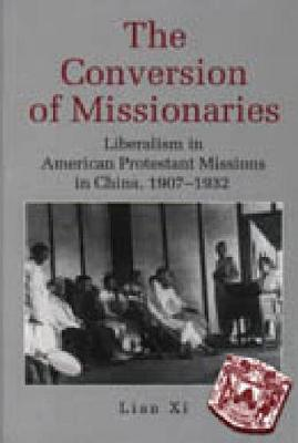 The Conversion of Missionaries: Liberalism in American Protestant Missions in China, 1907-32 (Hardback)