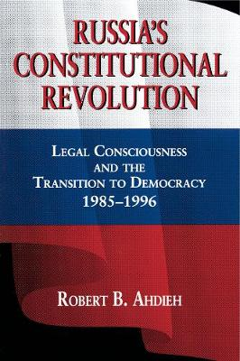 Russia's Constitutional Revolution: Legal Consciousness and the Transition to Democracy, 1985-1996 (Paperback)