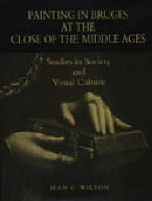 Painting in Bruges at the Close of the Middle Ages: Studies in Society and Visual Culture (Hardback)