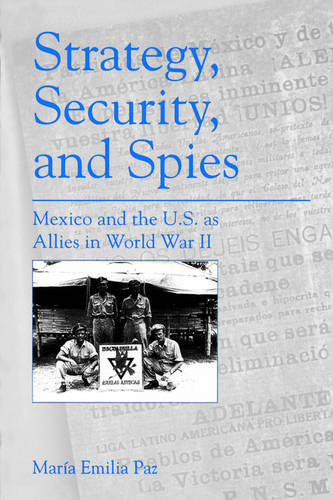 Strategy, Security, and Spies: Mexico and the U.S. as Allies in World War II (Paperback)