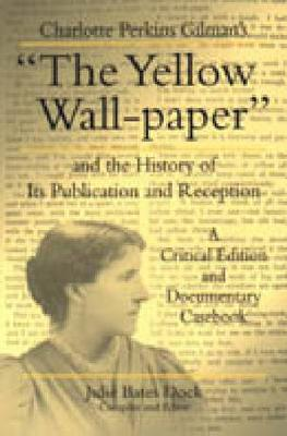 "Charlotte Perkins Gilman's ""The Yellow Wall-paper"" and the History of Its Publication and Reception: A Critical Edition and Documentary Casebook - Penn State Series in the History of the Book (Hardback)"