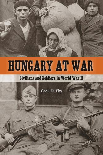 Hungary at War: Civilians and Soldiers in World War II (Hardback)