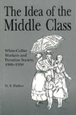 The Idea of the Middle Class: White-Collar Workers and Peruvian Society, 1900-1950 (Hardback)